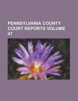 Pennsylvania County Court Reports Volume 47