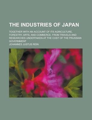 The Industries of Japan; Together with an Account of Its Agriculture, Forestry, Arts, and Commerce. from Travels and Researches Undertaken at the Cost of the Prussian Government