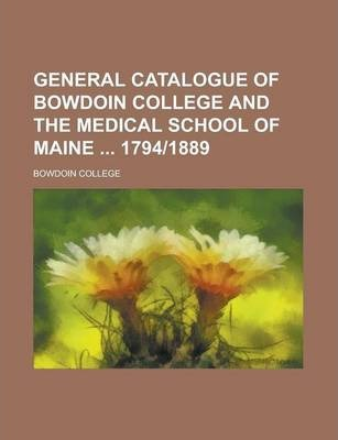 General Catalogue of Bowdoin College and the Medical School of Maine 1794-1889