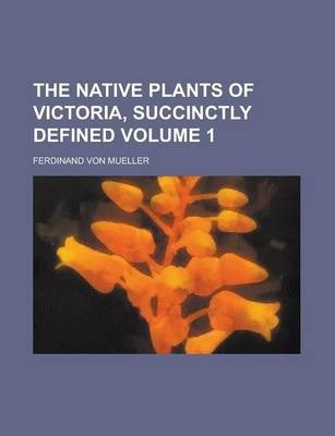 The Native Plants of Victoria, Succinctly Defined Volume 1
