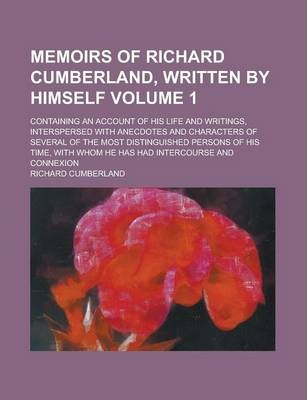 Memoirs of Richard Cumberland, Written by Himself; Containing an Account of His Life and Writings, Interspersed with Anecdotes and Characters of Several of the Most Distinguished Persons of His Time, with Whom He Has Had Volume 1