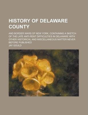 History of Delaware County; And Border Wars of New York, Containing a Sketch of the Late Anti-Rent Difficulties in Delaware with Other Historical and Miscellaneous Matter Never Before Published