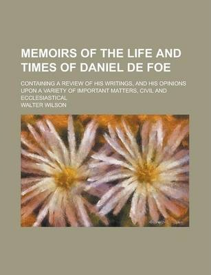 Memoirs of the Life and Times of Daniel de Foe; Containing a Review of His Writings, and His Opinions Upon a Variety of Important Matters, Civil and Ecclesiastical