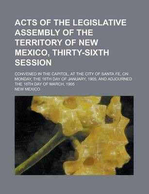 Acts of the Legislative Assembly of the Territory of New Mexico, Thirty-Sixth Session; Convened in the Capitol, at the City of Santa Fe, on Monday, the 16th Day of January, 1905, and Adjourned the 16th Day of March, 1905