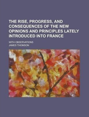 The Rise, Progress, and Consequences of the New Opinions and Principles Lately Introduced Into France; With Observations