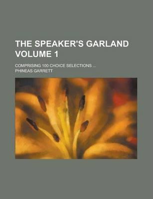 The Speaker's Garland; Comprising 100 Choice Selections ... Volume 1