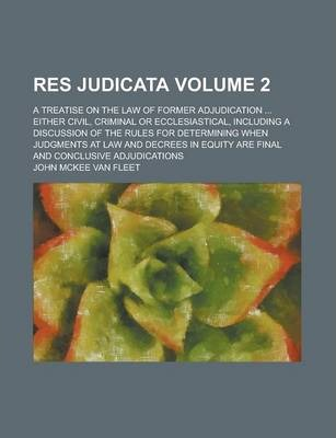 Res Judicata; A Treatise on the Law of Former Adjudication ... Either Civil, Criminal or Ecclesiastical, Including a Discussion of the Rules for Determining When Judgments at Law and Decrees in Equity Are Final and Conclusive Volume 2