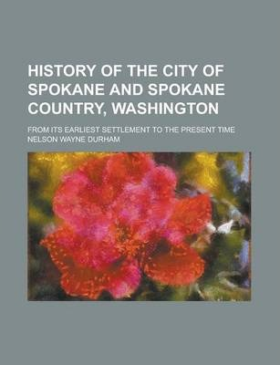 History of the City of Spokane and Spokane Country, Washington; From Its Earliest Settlement to the Present Time Volume 1