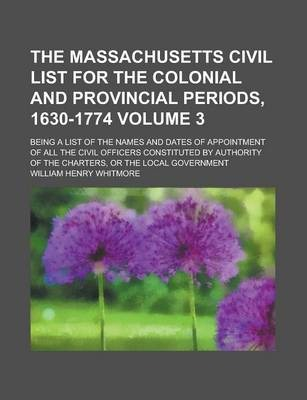 The Massachusetts Civil List for the Colonial and Provincial Periods, 1630-1774; Being a List of the Names and Dates of Appointment of All the Civil Officers Constituted by Authority of the Charters, or the Local Government Volume 3
