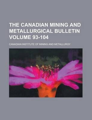 The Canadian Mining and Metallurgical Bulletin Volume 93-104