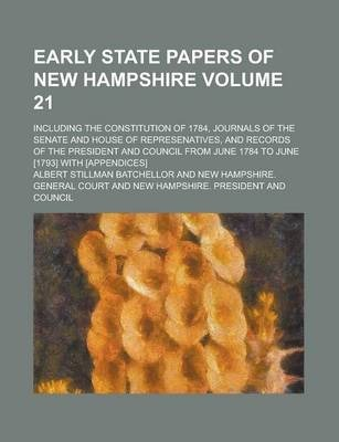 Early State Papers of New Hampshire; Including the Constitution of 1784, Journals of the Senate and House of Represenatives, and Records of the President and Council from June 1784 to June [1793] with [Appendices] Volume 21