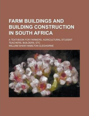 Farm Buildings and Building Construction in South Africa; A Text-Book for Farmers, Agricultural Student Teachers, Builders, Etc