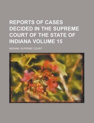 Reports of Cases Decided in the Supreme Court of the State of Indiana Volume 15