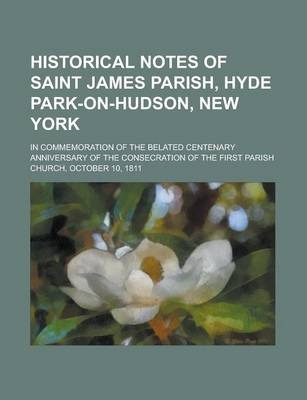 Historical Notes of Saint James Parish, Hyde Park-On-Hudson, New York; In Commemoration of the Belated Centenary Anniversary of the Consecration of the First Parish Church, October 10, 1811