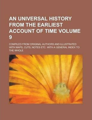 An Universal History from the Earliest Account of Time; Compiled from Original Authors and Illustrated with Maps, Cuts, Notes Etc. with a General Index to the Whole Volume 9