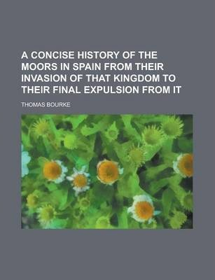 A Concise History of the Moors in Spain from Their Invasion of That Kingdom to Their Final Expulsion from It