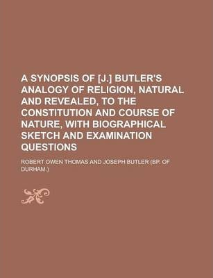 A Synopsis of [J.] Butler's Analogy of Religion, Natural and Revealed, to the Constitution and Course of Nature, with Biographical Sketch and Examination Questions