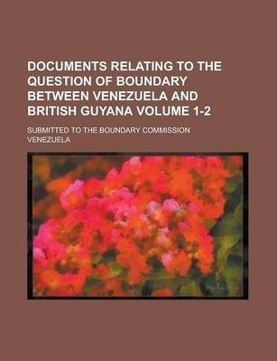 Documents Relating to the Question of Boundary Between Venezuela and British Guyana; Submitted to the Boundary Commission Volume 1-2