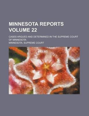 Minnesota Reports; Cases Argued and Determined in the Supreme Court of Minnesota Volume 22