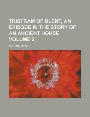 Tristram of Blent, an Episode in the Story of an Ancient House Volume 2