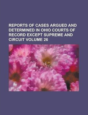 Reports of Cases Argued and Determined in Ohio Courts of Record Except Supreme and Circuit Volume 26