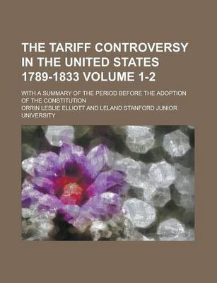 The Tariff Controversy in the United States 1789-1833; With a Summary of the Period Before the Adoption of the Constitution Volume 1-2