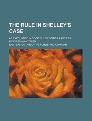 The Rule in Shelley's Case; As Expounded in Book 29 New Series, Lawyers Reports Annotated