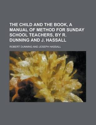 The Child and the Book, a Manual of Method for Sunday School Teachers, by R. Dunning and J. Hassall