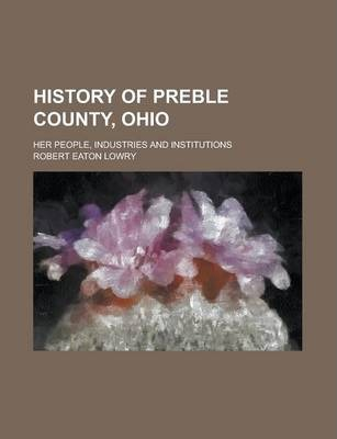 History of Preble County, Ohio; Her People, Industries and Institutions