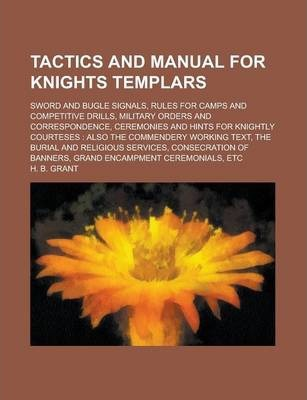Tactics and Manual for Knights Templars; Sword and Bugle Signals, Rules for Camps and Competitive Drills, Military Orders and Correspondence, Ceremonies and Hints for Knightly Courteses