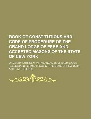 Book of Constitutions and Code of Procedure of the Grand Lodge of Free and Accepted Masons of the State of New York; Ordered to Be Kept in the Archives of Each Lodge