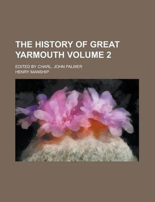 The History of Great Yarmouth; Edited by Charl. John Palmer Volume 2