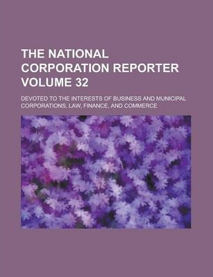 The National Corporation Reporter; Devoted to the Interests of Business and Municipal Corporations, Law, Finance, and Commerce Volume 32