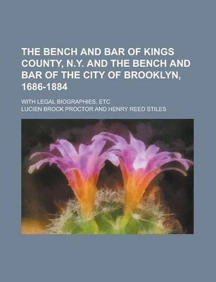 The Bench and Bar of Kings County, N.Y. and the Bench and Bar of the City of Brooklyn, 1686-1884; With Legal Biographies, Etc