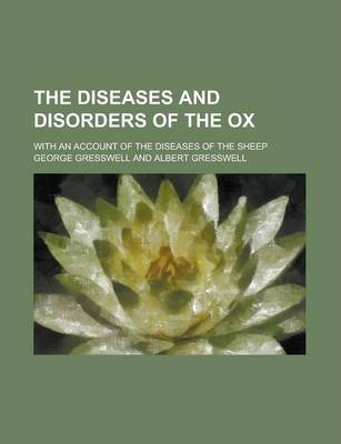The Diseases and Disorders of the Ox; With an Account of the Diseases of the Sheep