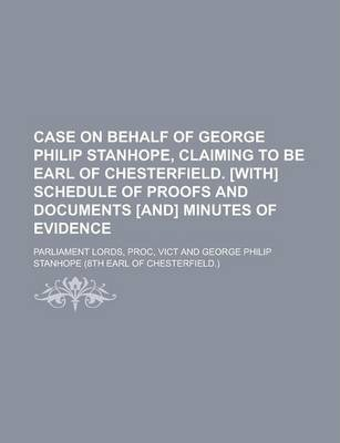 Case on Behalf of George Philip Stanhope, Claiming to Be Earl of Chesterfield. [With] Schedule of Proofs and Documents [And] Minutes of Evidence