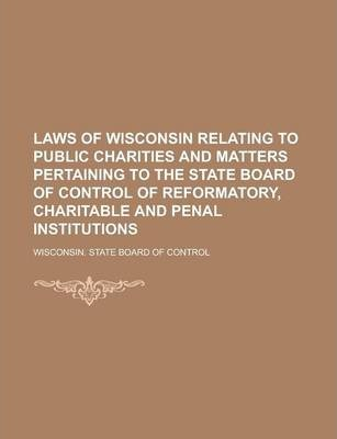 Laws of Wisconsin Relating to Public Charities and Matters Pertaining to the State Board of Control of Reformatory, Charitable and Penal Institutions