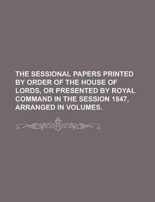 The Sessional Papers Printed by Order of the House of Lords, or Presented by Royal Command in the Session 1847, Arranged in Volumes