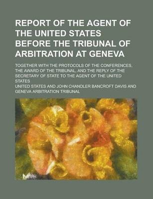 Report of the Agent of the United States Before the Tribunal of Arbitration at Geneva; Together with the Protocols of the Conferences, the Award of the Tribunal, and the Reply of the Secretary of State to the Agent of the United States