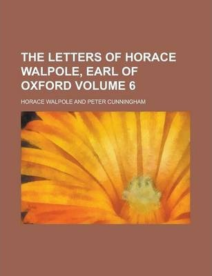 The Letters of Horace Walpole, Earl of Oxford Volume 6