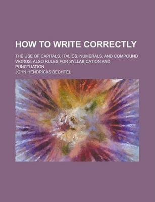 How to Write Correctly; The Use of Capitals, Italics, Numerals, and Compound Words; Also Rules for Syllabication and Punctuation