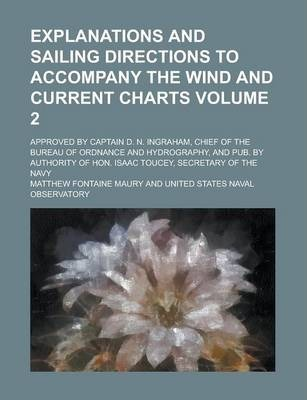 Explanations and Sailing Directions to Accompany the Wind and Current Charts; Approved by Captain D. N. Ingraham, Chief of the Bureau of Ordnance and Hydrography, and Pub. by Authority of Hon. Isaac Toucey, Secretary of the Navy Volume 2