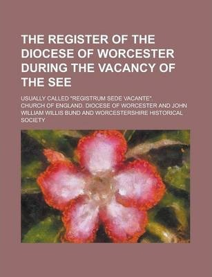 The Register of the Diocese of Worcester During the Vacancy of the See; Usually Called Registrum Sede Vacante.