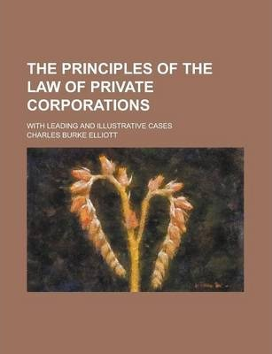 The Principles of the Law of Private Corporations; With Leading and Illustrative Cases