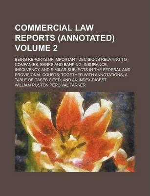 Commercial Law Reports (Annotated); Being Reports of Important Decisions Relating to Companies, Banks and Banking, Insurance, Insolvency, and Similar Subjects in the Federal and Provisional Courts; Together with Annotations, a Volume 2