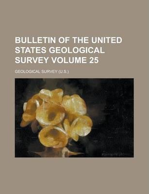 Bulletin of the United States Geological Survey Volume 25