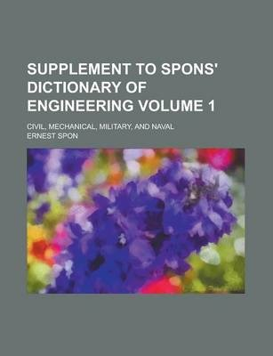 Supplement to Spons' Dictionary of Engineering; Civil, Mechanical, Military, and Naval Volume 1