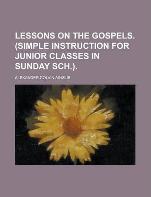 Lessons on the Gospels. (Simple Instruction for Junior Classes in Sunday Sch.)