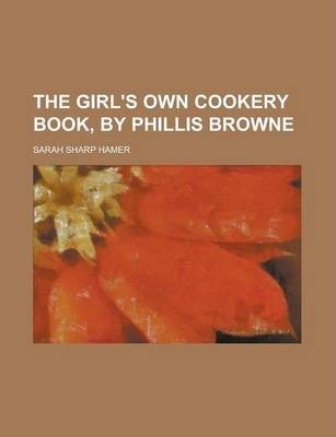 The Girl's Own Cookery Book, by Phillis Browne