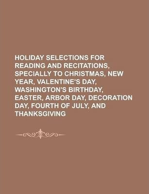 Holiday Selections for Reading and Recitations, Specially to Christmas, New Year, Valentine's Day, Washington's Birthday, Easter, Arbor Day, Decoration Day, Fourth of July, and Thanksgiving